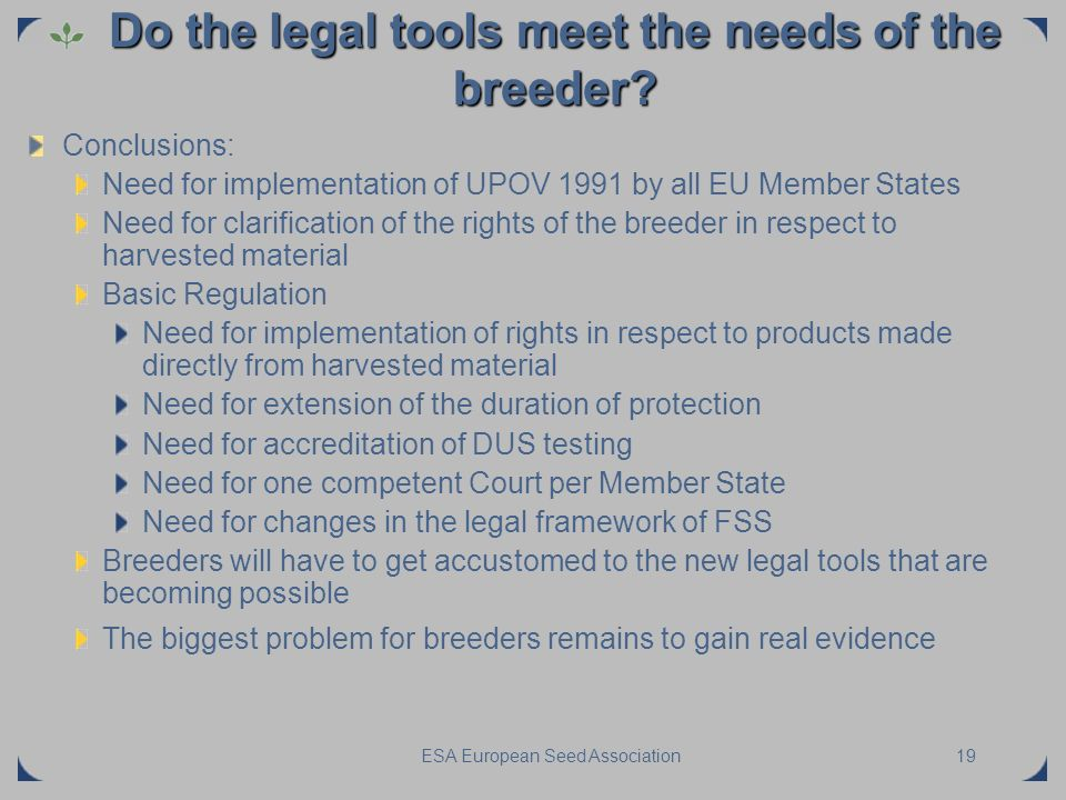 ESA European Seed Association19 Do the legal tools meet the needs of the breeder? Conclusions: Need for implementation of UPOV 1991 by all EU Member S