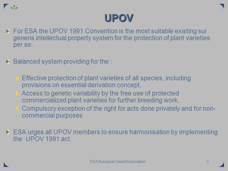ESA European Seed Association3 UPOV For ESA the UPOV 1991 Convention is the most suitable existing sui generis intellectual property system for the pr