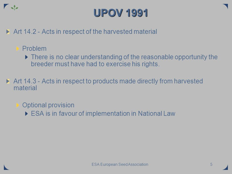 ESA European Seed Association5 UPOV 1991 Art 14.2 - Acts in respect of the harvested material Problem There is no clear understanding of the reasonabl