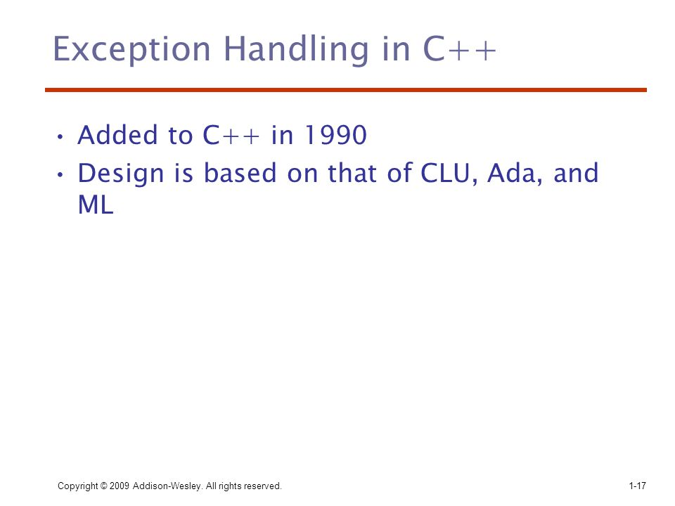 Copyright © 2009 Addison-Wesley. All rights reserved.1-17 Exception Handling in C++ Added to C++ in 1990 Design is based on that of CLU, Ada, and ML