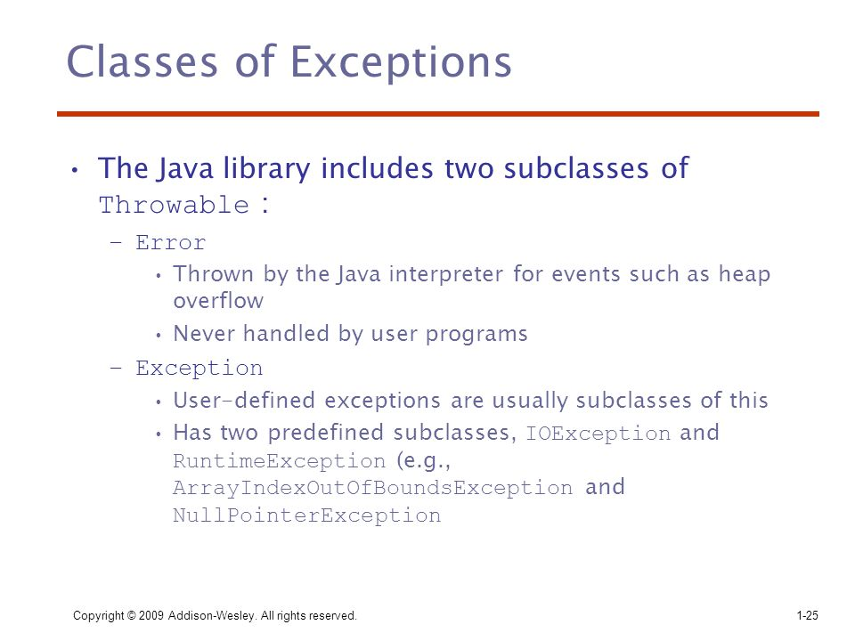 Copyright © 2009 Addison-Wesley. All rights reserved.1-25 Classes of Exceptions The Java library includes two subclasses of Throwable : –Error Thrown