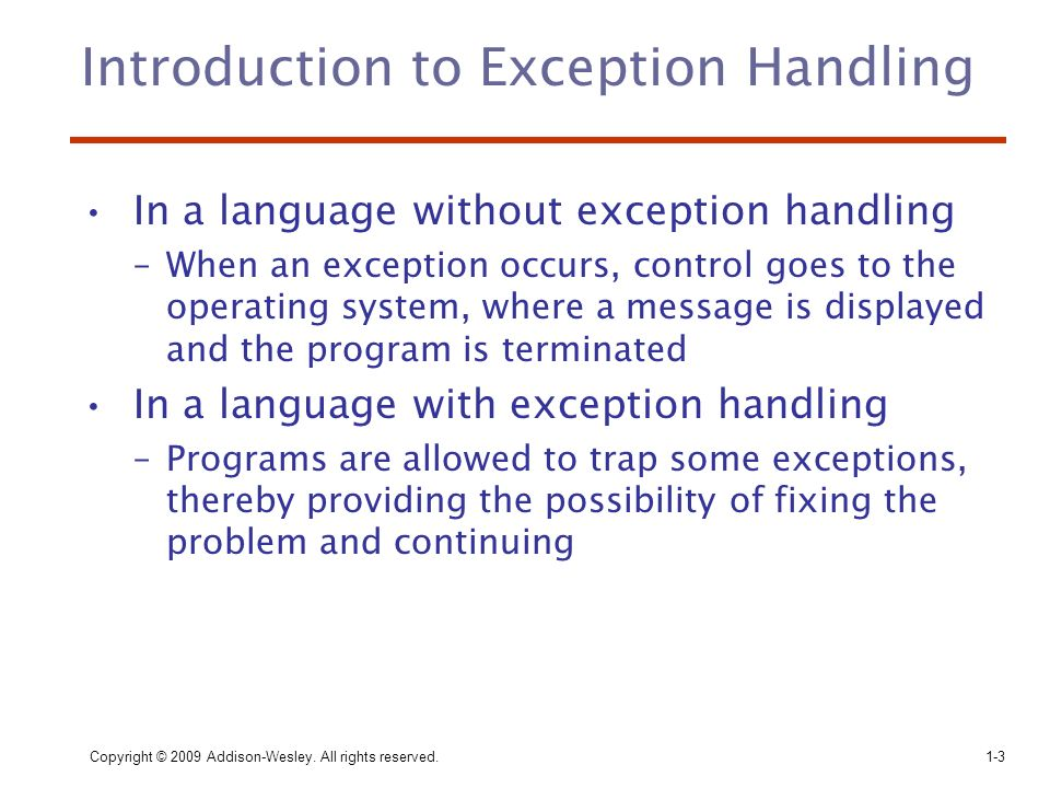 Copyright © 2009 Addison-Wesley. All rights reserved.1-3 Introduction to Exception Handling In a language without exception handling –When an exceptio