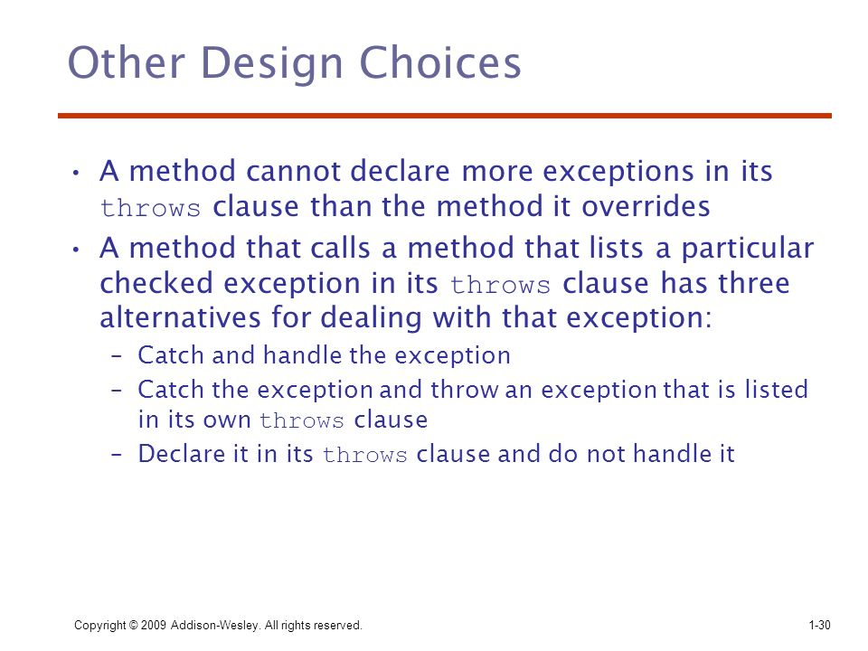 Copyright © 2009 Addison-Wesley. All rights reserved.1-30 Other Design Choices A method cannot declare more exceptions in its throws clause than the m
