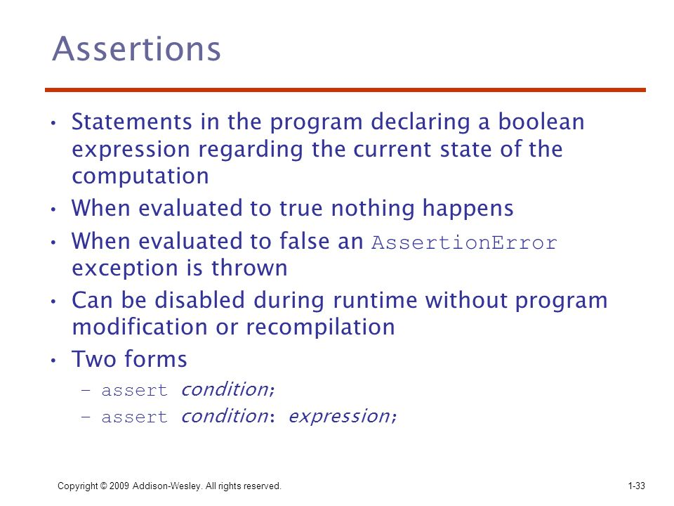 Copyright © 2009 Addison-Wesley. All rights reserved.1-33 Assertions Statements in the program declaring a boolean expression regarding the current st