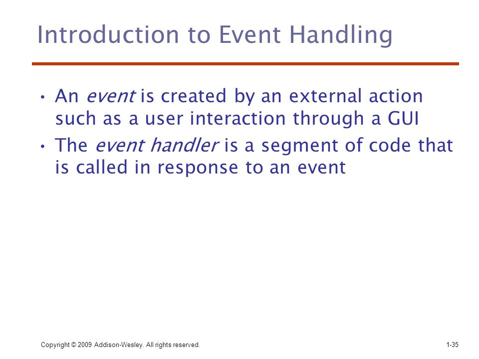 Copyright © 2009 Addison-Wesley. All rights reserved.1-35 Introduction to Event Handling An event is created by an external action such as a user inte