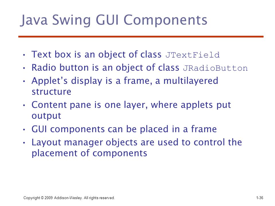 Copyright © 2009 Addison-Wesley. All rights reserved.1-36 Java Swing GUI Components Text box is an object of class JTextField Radio button is an objec