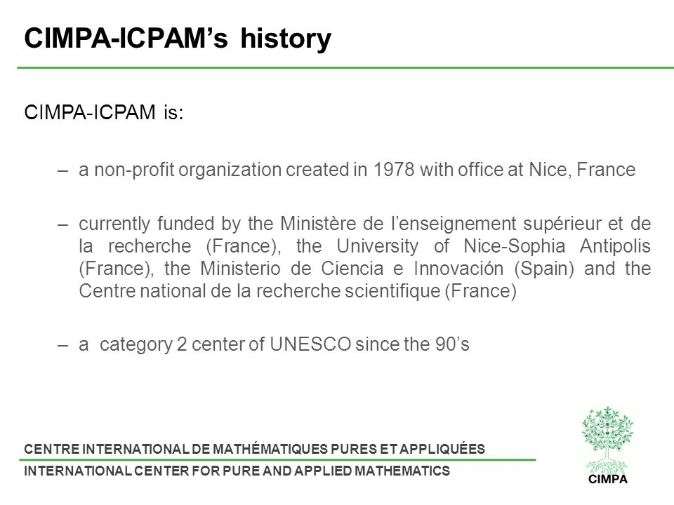 CENTRE INTERNATIONAL DE MATHÉMATIQUES PURES ET APPLIQUÉES INTERNATIONAL CENTER FOR PURE AND APPLIED MATHEMATICS CIMPA-ICPAMs history CIMPA-ICPAM is: –a non-profit organization created in 1978 with office at Nice, France –currently funded by the Ministère de lenseignement supérieur et de la recherche (France), the University of Nice-Sophia Antipolis (France), the Ministerio de Ciencia e Innovación (Spain) and the Centre national de la recherche scientifique (France) –a category 2 center of UNESCO since the 90s