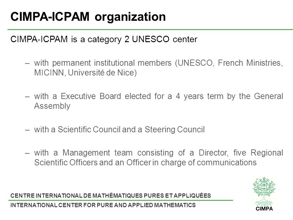 CENTRE INTERNATIONAL DE MATHÉMATIQUES PURES ET APPLIQUÉES INTERNATIONAL CENTER FOR PURE AND APPLIED MATHEMATICS CIMPA-ICPAM organization CIMPA-ICPAM is a category 2 UNESCO center –with permanent institutional members (UNESCO, French Ministries, MICINN, Université de Nice) –with a Executive Board elected for a 4 years term by the General Assembly –with a Scientific Council and a Steering Council –with a Management team consisting of a Director, five Regional Scientific Officers and an Officer in charge of communications
