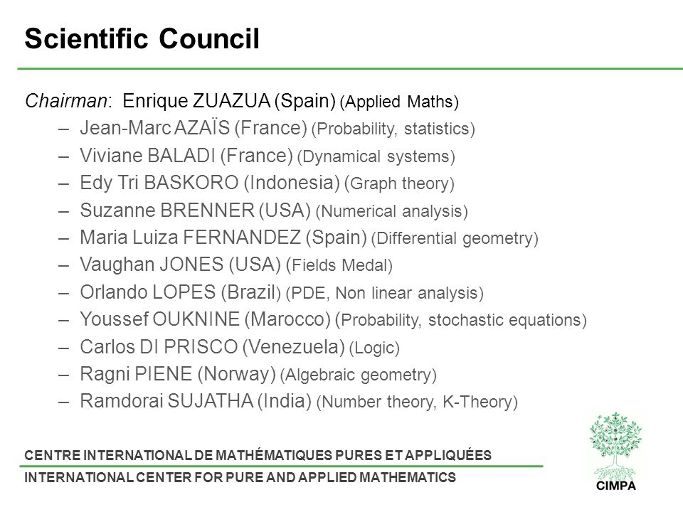 CENTRE INTERNATIONAL DE MATHÉMATIQUES PURES ET APPLIQUÉES INTERNATIONAL CENTER FOR PURE AND APPLIED MATHEMATICS Scientific Council Chairman: Enrique ZUAZUA (Spain) (Applied Maths) –Jean-Marc AZAÏS (France) (Probability, statistics) –Viviane BALADI (France) (Dynamical systems) –Edy Tri BASKORO (Indonesia) ( Graph theory) –Suzanne BRENNER (USA) (Numerical analysis) –Maria Luiza FERNANDEZ (Spain) (Differential geometry) –Vaughan JONES (USA) ( Fields Medal) –Orlando LOPES (Brazil ) (PDE, Non linear analysis) –Youssef OUKNINE (Marocco) ( Probability, stochastic equations) –Carlos DI PRISCO (Venezuela) (Logic) –Ragni PIENE (Norway) (Algebraic geometry) –Ramdorai SUJATHA (India) (Number theory, K-Theory)