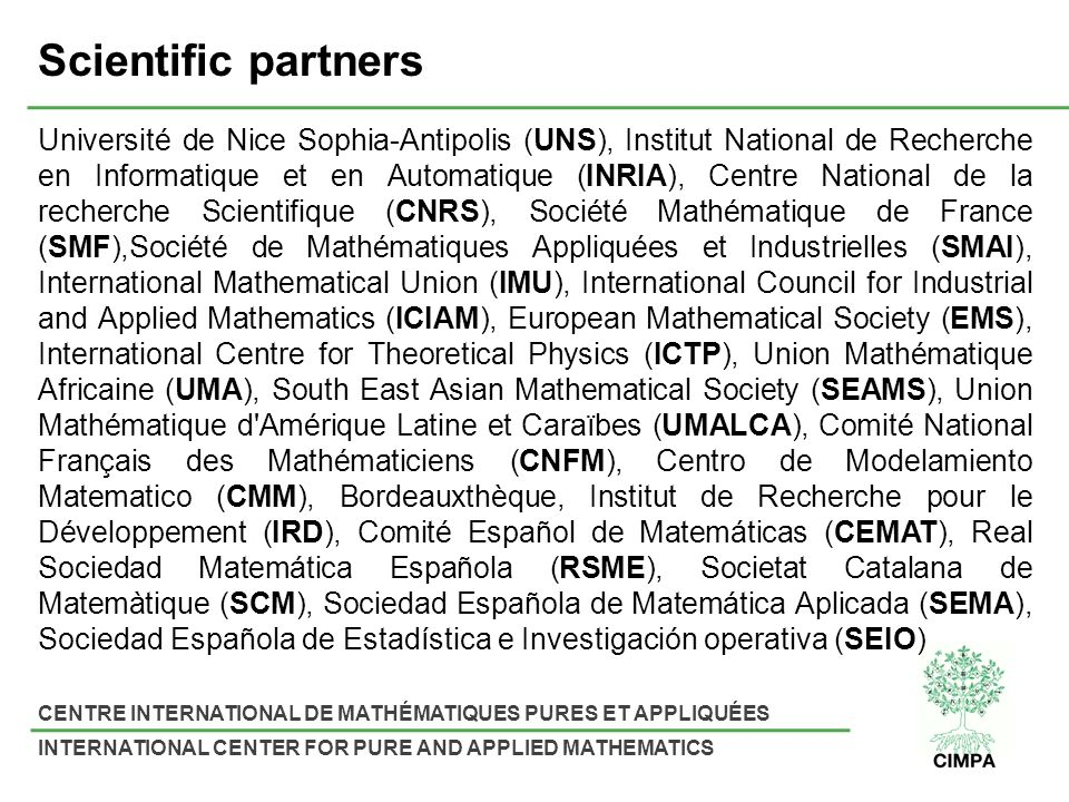 CENTRE INTERNATIONAL DE MATHÉMATIQUES PURES ET APPLIQUÉES INTERNATIONAL CENTER FOR PURE AND APPLIED MATHEMATICS Scientific partners Université de Nice Sophia-Antipolis (UNS), Institut National de Recherche en Informatique et en Automatique (INRIA), Centre National de la recherche Scientifique (CNRS), Société Mathématique de France (SMF),Société de Mathématiques Appliquées et Industrielles (SMAI), International Mathematical Union (IMU), International Council for Industrial and Applied Mathematics (ICIAM), European Mathematical Society (EMS), International Centre for Theoretical Physics (ICTP), Union Mathématique Africaine (UMA), South East Asian Mathematical Society (SEAMS), Union Mathématique d Amérique Latine et Caraïbes (UMALCA), Comité National Français des Mathématiciens (CNFM), Centro de Modelamiento Matematico (CMM), Bordeauxthèque, Institut de Recherche pour le Développement (IRD), Comité Español de Matemáticas (CEMAT), Real Sociedad Matemática Española (RSME), Societat Catalana de Matemàtique (SCM), Sociedad Española de Matemática Aplicada (SEMA), Sociedad Española de Estadística e Investigación operativa (SEIO)