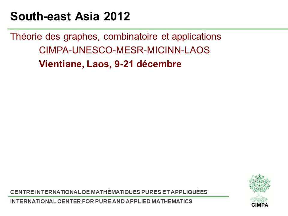 CENTRE INTERNATIONAL DE MATHÉMATIQUES PURES ET APPLIQUÉES INTERNATIONAL CENTER FOR PURE AND APPLIED MATHEMATICS South-east Asia 2012 Théorie des graphes, combinatoire et applications CIMPA-UNESCO-MESR-MICINN-LAOS Vientiane, Laos, 9-21 décembre