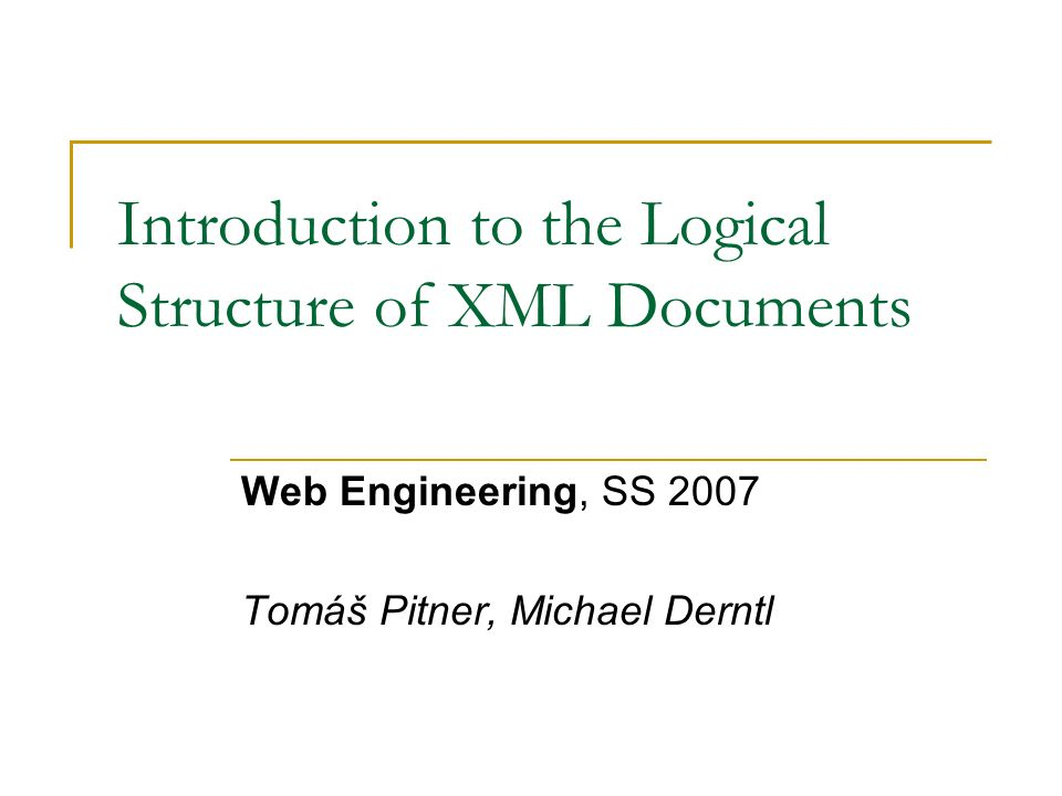 Introduction to the Logical Structure of XML Documents Web Engineering, SS 2007 Tomáš Pitner, Michael Derntl