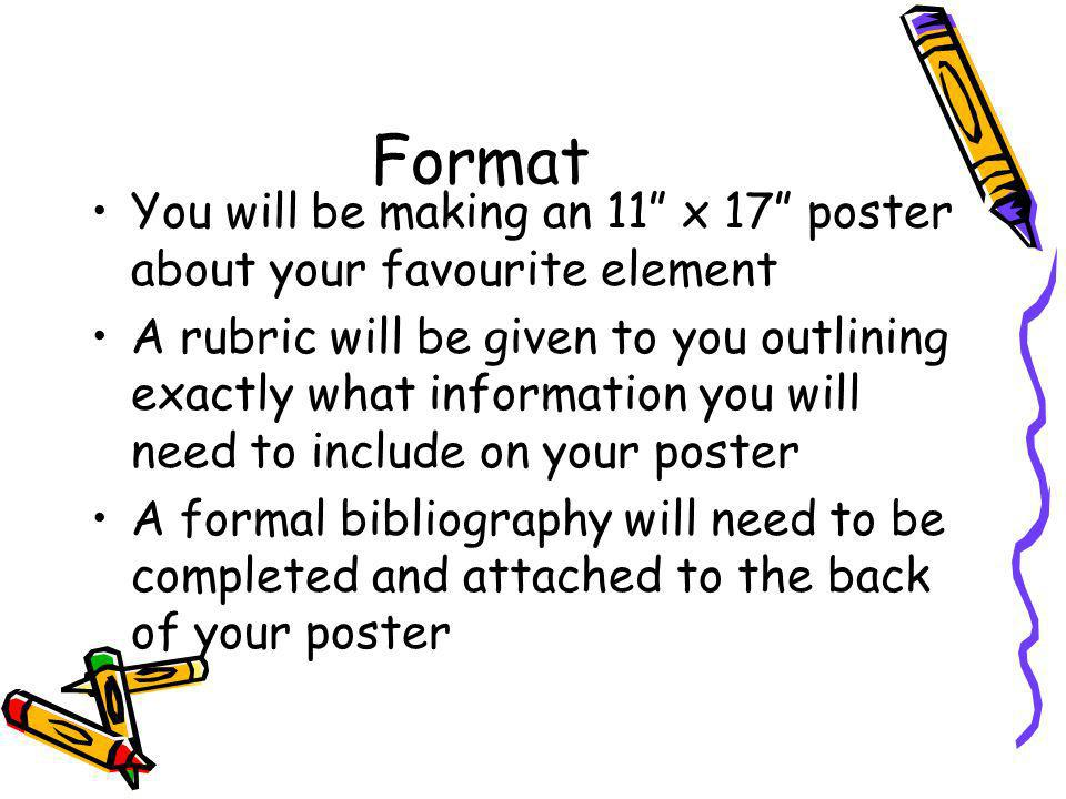 Format You will be making an 11 x 17 poster about your favourite element A rubric will be given to you outlining exactly what information you will need to include on your poster A formal bibliography will need to be completed and attached to the back of your poster