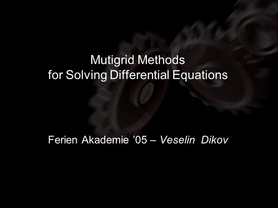 Multigrid Methods Elements of Multigrid Ferien Akademie 05 Veselin Dikov Element IV: Interpolation and restriction Interpolation : Restriction : Variational property: Injection: Full weighting: