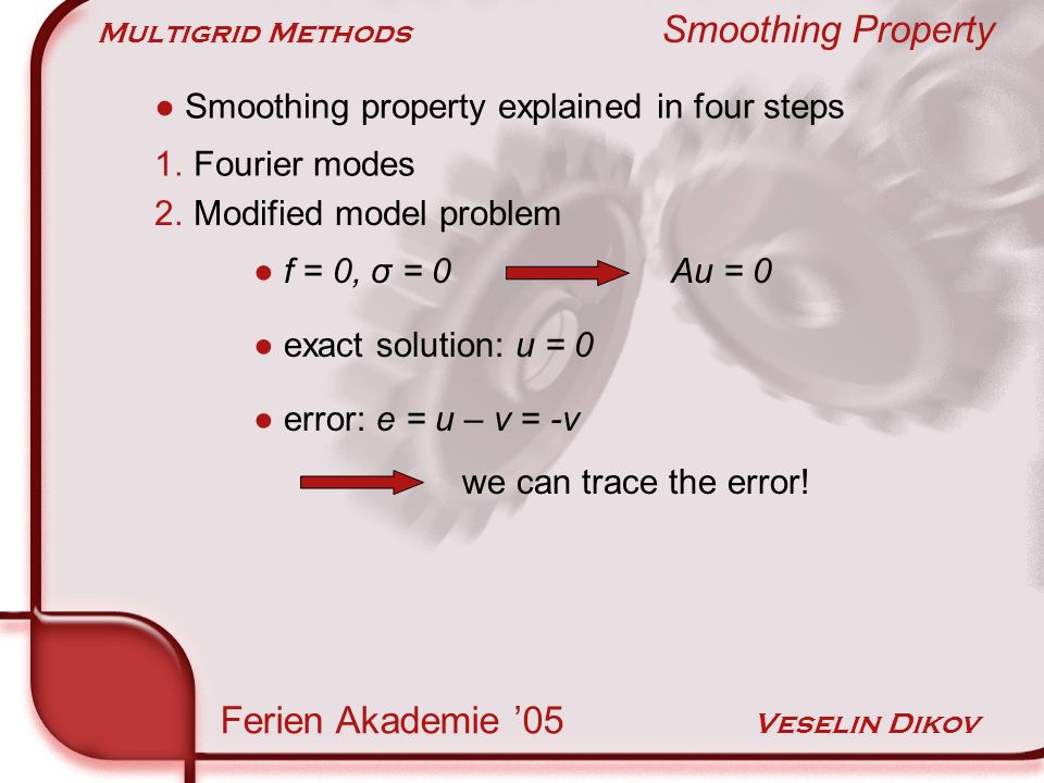 Multigrid Methods Smoothing Property Ferien Akademie 05 Veselin Dikov Smoothing property explained in four steps 1.Fourier modes f = 0, σ = 0 Au = 0 2.Modified model problem exact solution: u = 0 error: e = u – v = -v we can trace the error!
