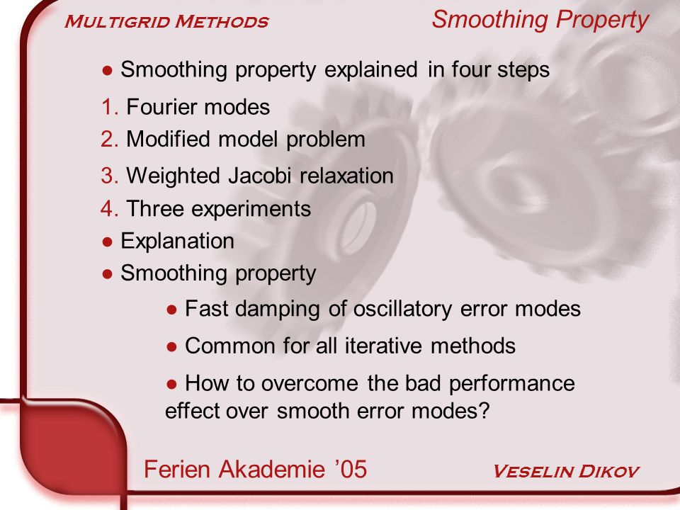Multigrid Methods Smoothing Property Ferien Akademie 05 Veselin Dikov Smoothing property explained in four steps 1.Fourier modes 2.Modified model problem 3.Weighted Jacobi relaxation 4.Three experiments Explanation Smoothing property Fast damping of oscillatory error modes Common for all iterative methods How to overcome the bad performance effect over smooth error modes