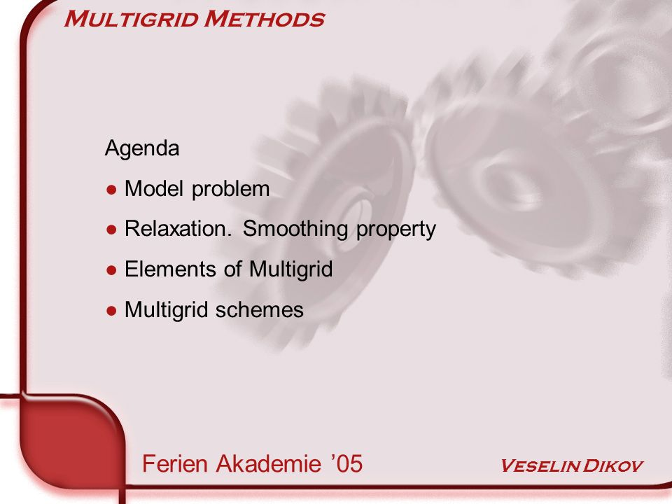 Multigrid Methods Ferien Akademie 05 Veselin Dikov Agenda Model problem Relaxation.