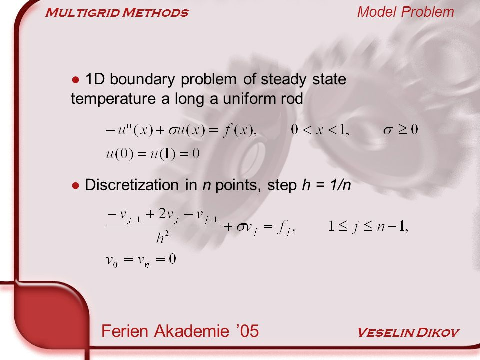 Multigrid Methods Model Problem Ferien Akademie 05 Veselin Dikov Discretization in n points, step h = 1/n 1D boundary problem of steady state temperature a long a uniform rod