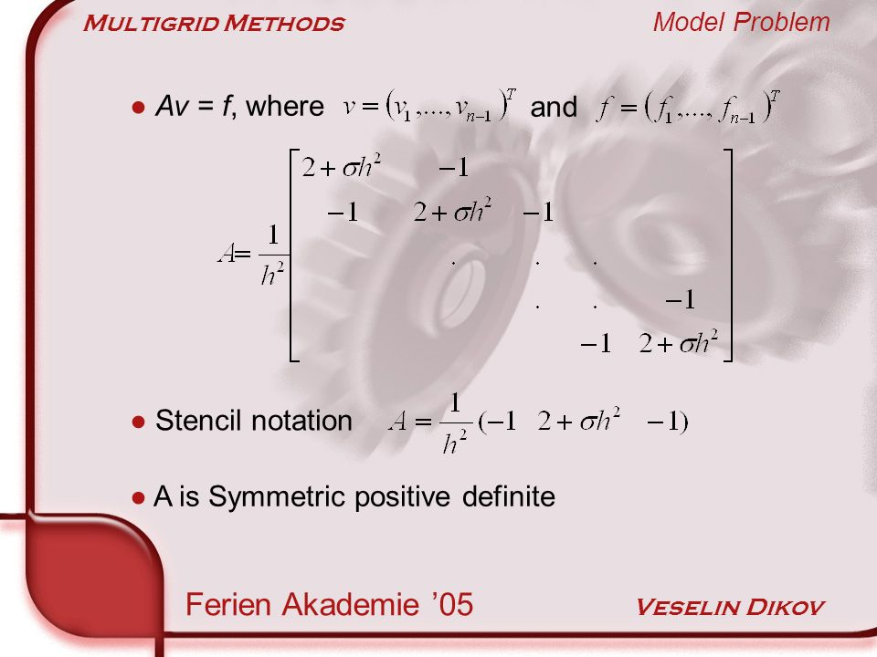 Multigrid Methods Smoothing Property Ferien Akademie 05 Veselin Dikov Smoothing property explained in four steps 1.Fourier modes 2.Modified model problem 3.Weighted Jacobi relaxation 4.Three experiments Explanation R ω has the same eigenvectors as A and they are the same as the wave vectors Recall that for the error e (m) = R m e (0) Eigenvalues of R ω ?