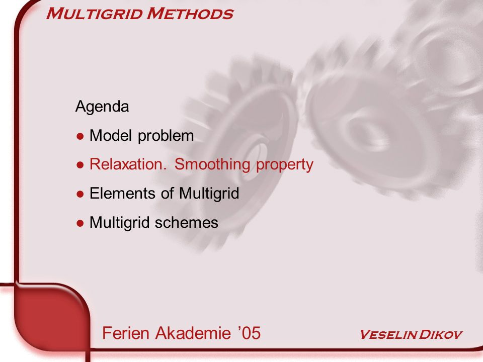 Multigrid Methods Smoothing Property Ferien Akademie 05 Veselin Dikov Smoothing property explained in four steps 1.Fourier modes 2.Modified model problem 3.Weighted Jacobi relaxation 4.Three experiments Explanation wavenumber k Eigenvalue