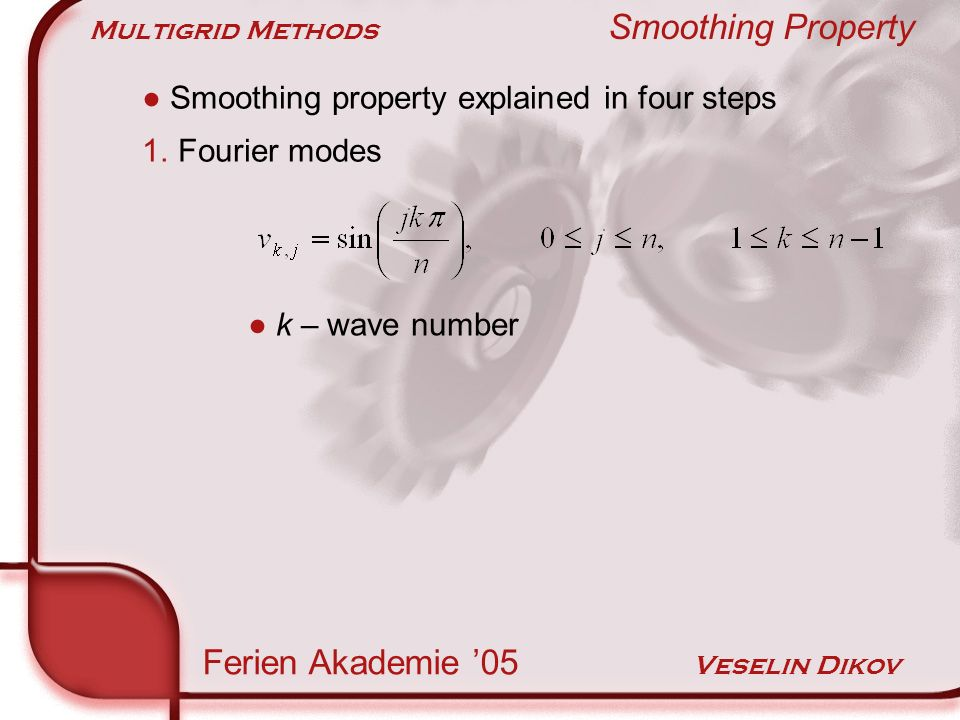 Multigrid Methods Smoothing Property Ferien Akademie 05 Veselin Dikov Smoothing property explained in four steps 1.Fourier modes k – wave number