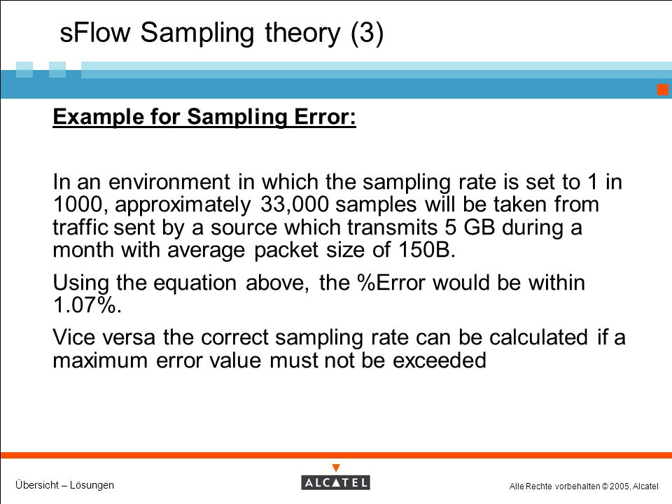 Alle Rechte vorbehalten © 2005, Alcatel Übersicht – Lösungen sFlow Sampling theory (3) Example for Sampling Error: In an environment in which the sampling rate is set to 1 in 1000, approximately 33,000 samples will be taken from traffic sent by a source which transmits 5 GB during a month with average packet size of 150B.