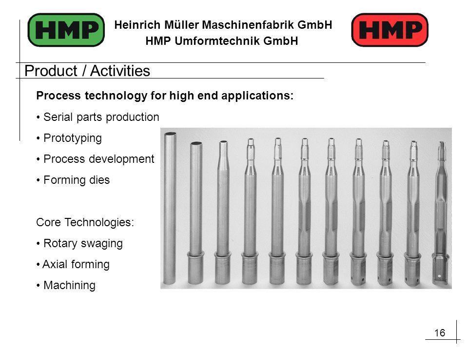 16 Heinrich Müller Maschinenfabrik GmbH HMP Umformtechnik GmbH Process technology for high end applications: Serial parts production Prototyping Proce