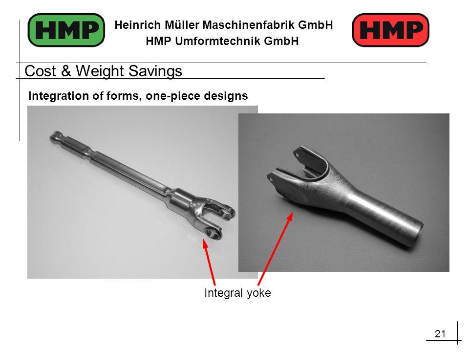 21 Heinrich Müller Maschinenfabrik GmbH HMP Umformtechnik GmbH Integration of forms, one-piece designs Integral yoke Cost & Weight Savings
