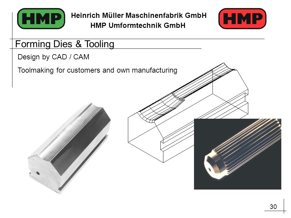 30 Heinrich Müller Maschinenfabrik GmbH HMP Umformtechnik GmbH Design by CAD / CAM Toolmaking for customers and own manufacturing Forming Dies & Tooli