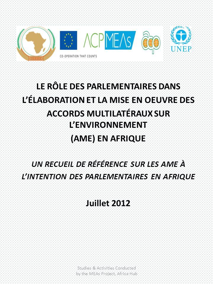 LE RÔLE DES PARLEMENTAIRES DANS LÉLABORATION ET LA MISE EN OEUVRE DES ACCORDS MULTILATÉRAUX SUR LENVIRONNEMENT (AME) EN AFRIQUE UN RECUEIL DE RÉFÉRENCE SUR LES AME À LINTENTION DES PARLEMENTAIRES EN AFRIQUE Juillet 2012 Studies & Activities Conducted by the MEAs Project, Africa Hub