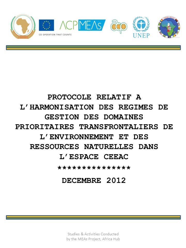 PROTOCOLE RELATIF A LHARMONISATION DES REGIMES DE GESTION DES DOMAINES PRIORITAIRES TRANSFRONTALIERS DE LENVIRONNEMENT ET DES RESSOURCES NATURELLES DANS LESPACE CEEAC *************** DECEMBRE 2012 Studies & Activities Conducted by the MEAs Project, Africa Hub