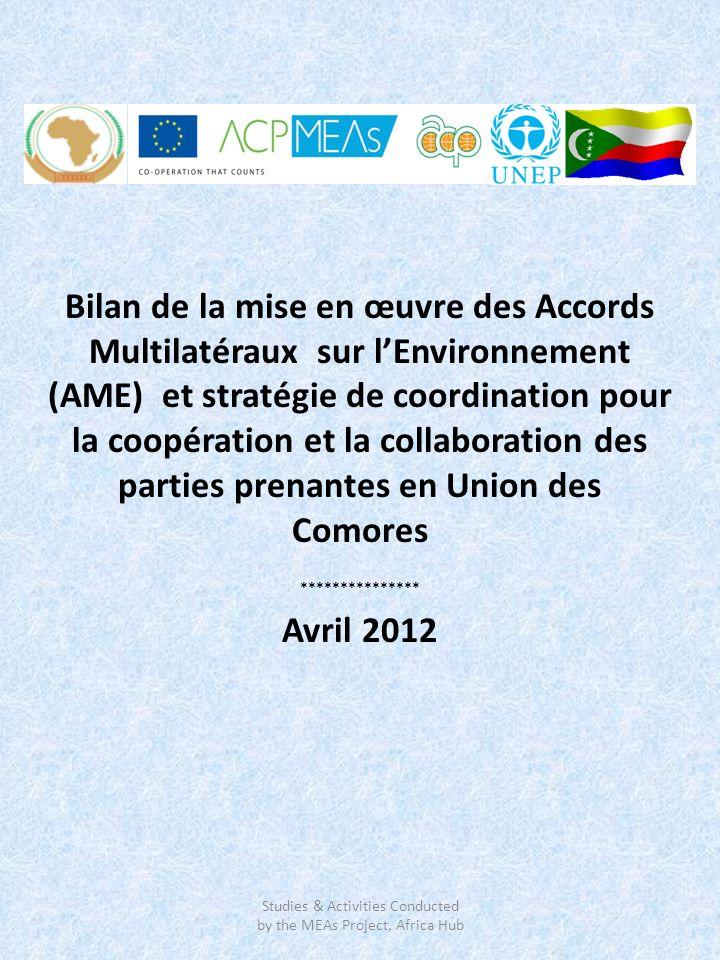 Bilan de la mise en œuvre des Accords Multilatéraux sur lEnvironnement (AME) et stratégie de coordination pour la coopération et la collaboration des parties prenantes en Union des Comores *************** Avril 2012 Studies & Activities Conducted by the MEAs Project, Africa Hub