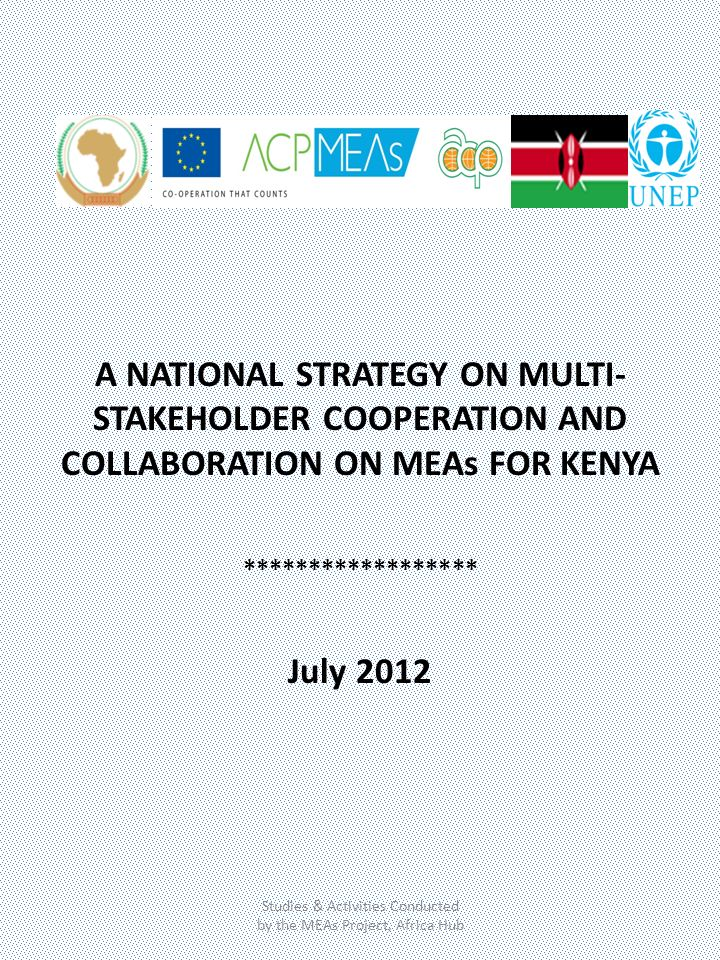 A NATIONAL STRATEGY ON MULTI- STAKEHOLDER COOPERATION AND COLLABORATION ON MEAs FOR KENYA ****************** July 2012 Studies & Activities Conducted