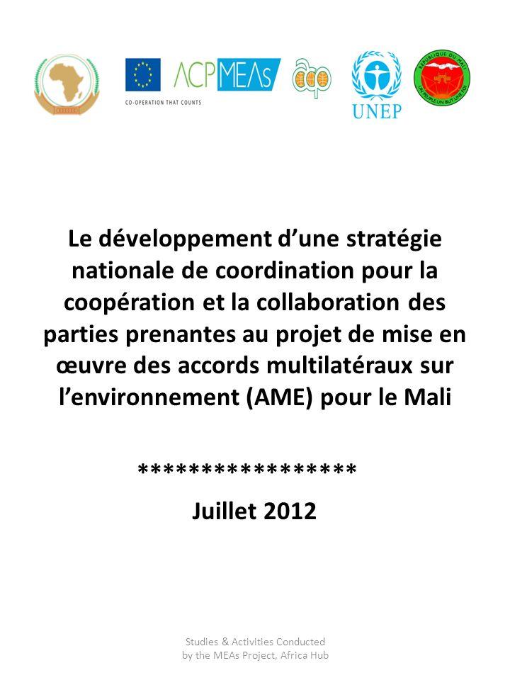 Le développement dune stratégie nationale de coordination pour la coopération et la collaboration des parties prenantes au projet de mise en œuvre des accords multilatéraux sur lenvironnement (AME) pour le Mali ***************** Juillet 2012 Studies & Activities Conducted by the MEAs Project, Africa Hub