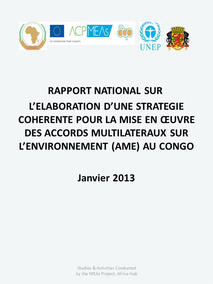 RAPPORT NATIONAL SUR LELABORATION DUNE STRATEGIE COHERENTE POUR LA MISE EN ŒUVRE DES ACCORDS MULTILATERAUX SUR LENVIRONNEMENT (AME) AU CONGO Janvier 2013 Studies & Activities Conducted by the MEAs Project, Africa Hub