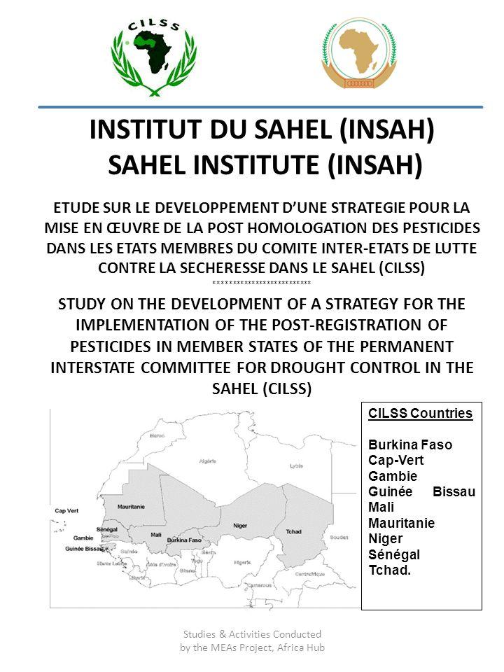 INSTITUT DU SAHEL (INSAH) SAHEL INSTITUTE (INSAH) ETUDE SUR LE DEVELOPPEMENT DUNE STRATEGIE POUR LA MISE EN ŒUVRE DE LA POST HOMOLOGATION DES PESTICIDES DANS LES ETATS MEMBRES DU COMITE INTER-ETATS DE LUTTE CONTRE LA SECHERESSE DANS LE SAHEL (CILSS) ************************** STUDY ON THE DEVELOPMENT OF A STRATEGY FOR THE IMPLEMENTATION OF THE POST-REGISTRATION OF PESTICIDES IN MEMBER STATES OF THE PERMANENT INTERSTATE COMMITTEE FOR DROUGHT CONTROL IN THE SAHEL (CILSS) Studies & Activities Conducted by the MEAs Project, Africa Hub CILSS Countries Burkina Faso Cap-Vert Gambie Guinée Bissau Mali Mauritanie Niger Sénégal Tchad.
