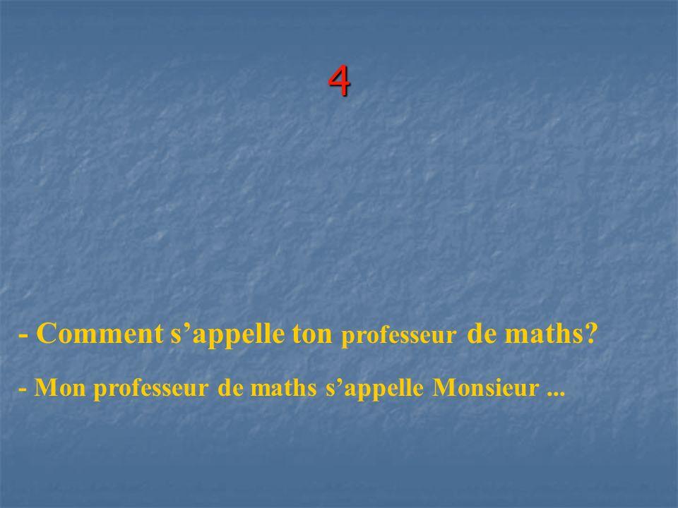 4 - Comment sappelle ton professeur de maths? - Mon professeur de maths sappelle Monsieur...