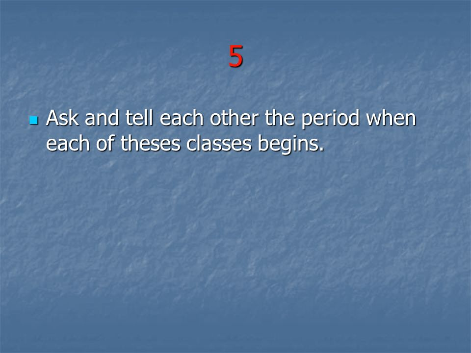 5 Ask and tell each other the period when each of theses classes begins. Ask and tell each other the period when each of theses classes begins.