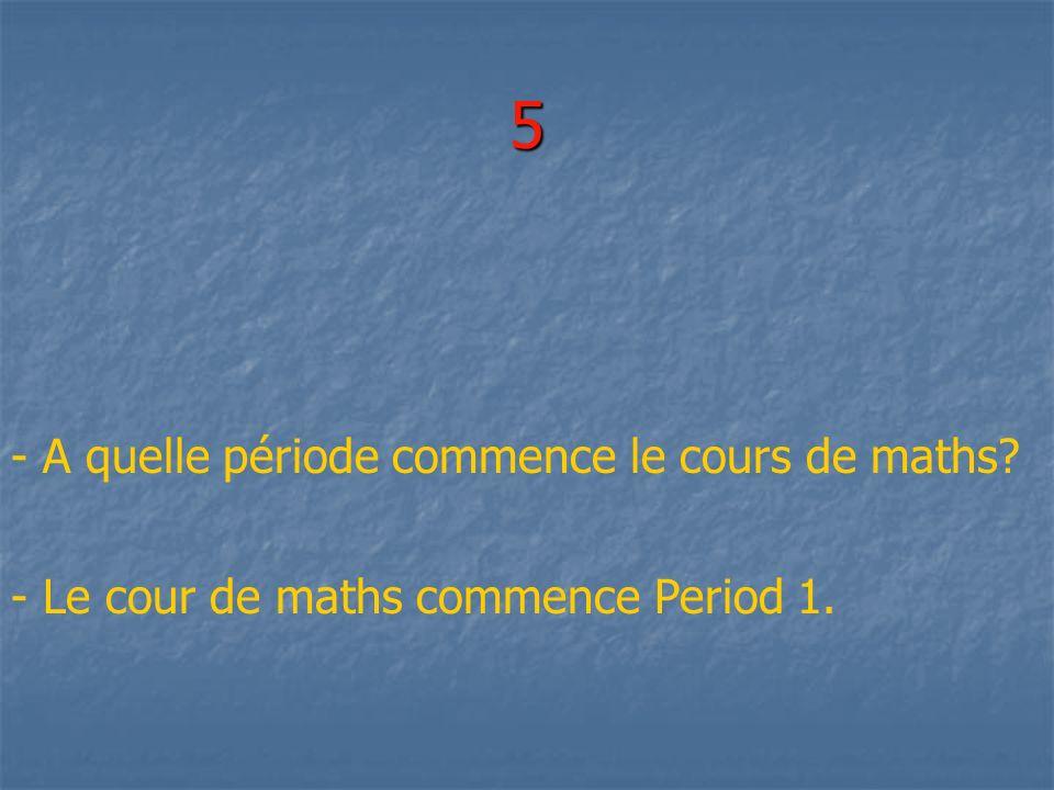 5 - A quelle période commence le cours de maths? - Le cour de maths commence Period 1.