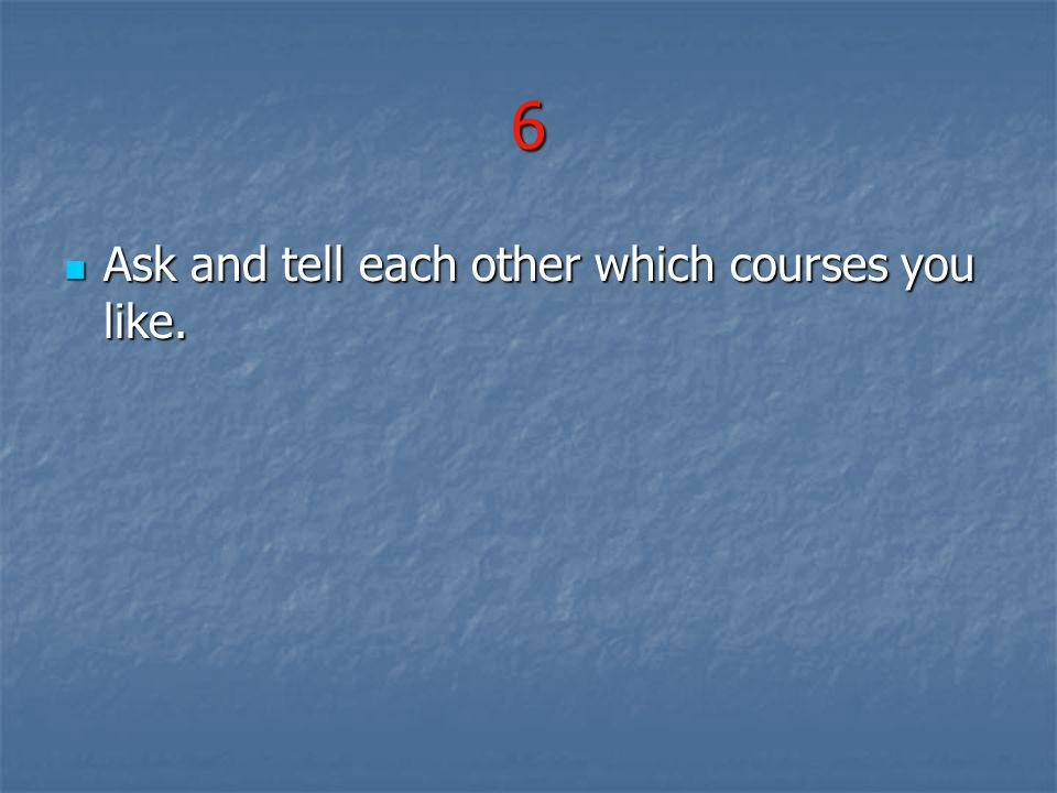 6 Ask and tell each other which courses you like. Ask and tell each other which courses you like.