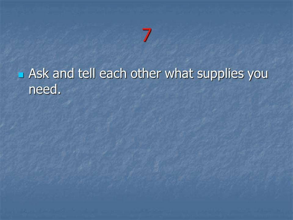 7 Ask and tell each other what supplies you need. Ask and tell each other what supplies you need.