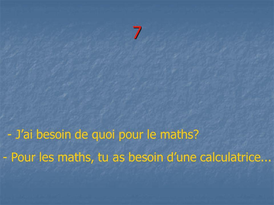 7 - Jai besoin de quoi pour le maths? - Pour les maths, tu as besoin dune calculatrice...