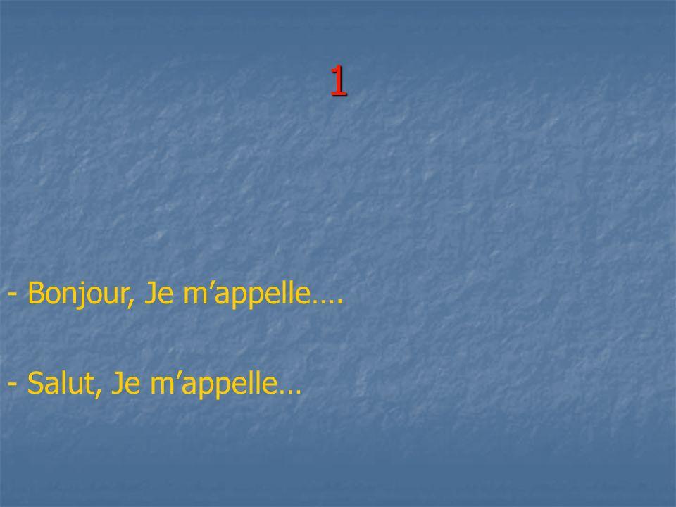1 - Bonjour, Je mappelle…. - Salut, Je mappelle…