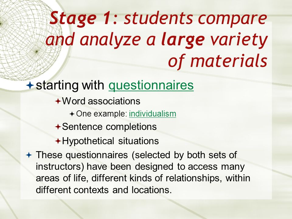 Stage 1: students compare and analyze a large variety of materials starting with questionnairesquestionnaires Word associations One example: individualismindividualism Sentence completions Hypothetical situations These questionnaires (selected by both sets of instructors) have been designed to access many areas of life, different kinds of relationships, within different contexts and locations.