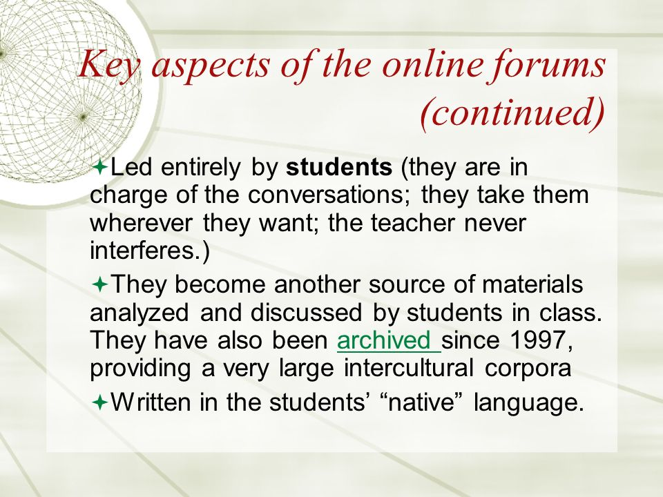Key aspects of the online forums (continued) Led entirely by students (they are in charge of the conversations; they take them wherever they want; the teacher never interferes.) They become another source of materials analyzed and discussed by students in class.
