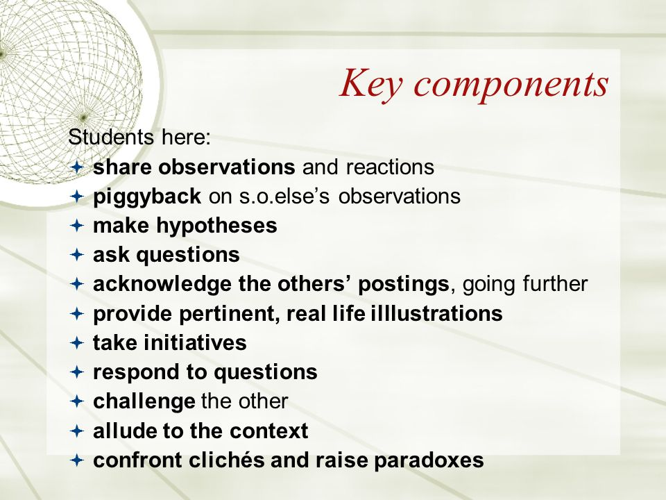 Key components Students here: share observations and reactions piggyback on s.o.elses observations make hypotheses ask questions acknowledge the others postings, going further provide pertinent, real life illlustrations take initiatives respond to questions challenge the other allude to the context confront clichés and raise paradoxes