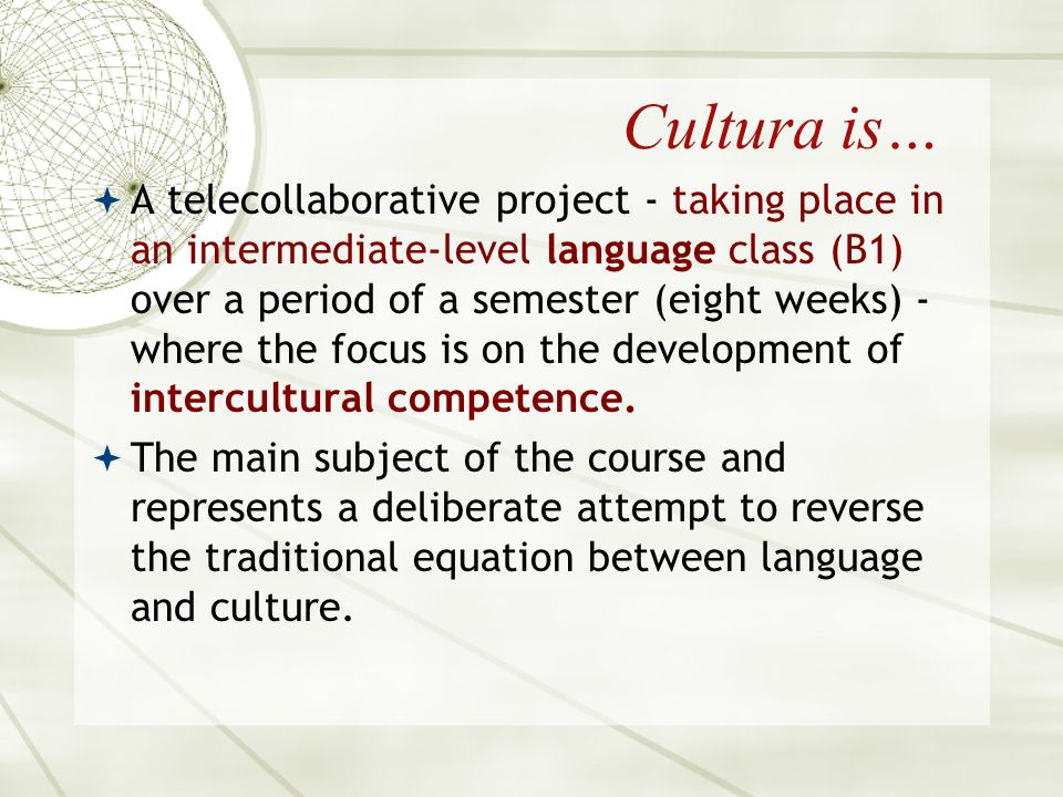 Cultura is… A telecollaborative project - taking place in an intermediate-level language class (B1) over a period of a semester (eight weeks) - where the focus is on the development of intercultural competence.