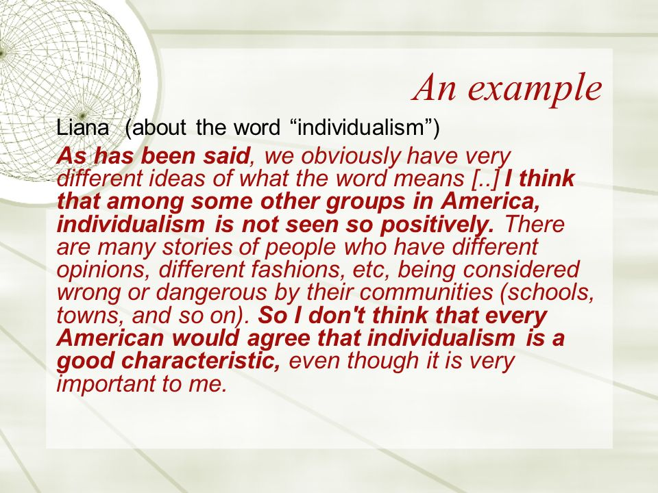 An example Liana (about the word individualism) As has been said, we obviously have very different ideas of what the word means [..] I think that among some other groups in America, individualism is not seen so positively.