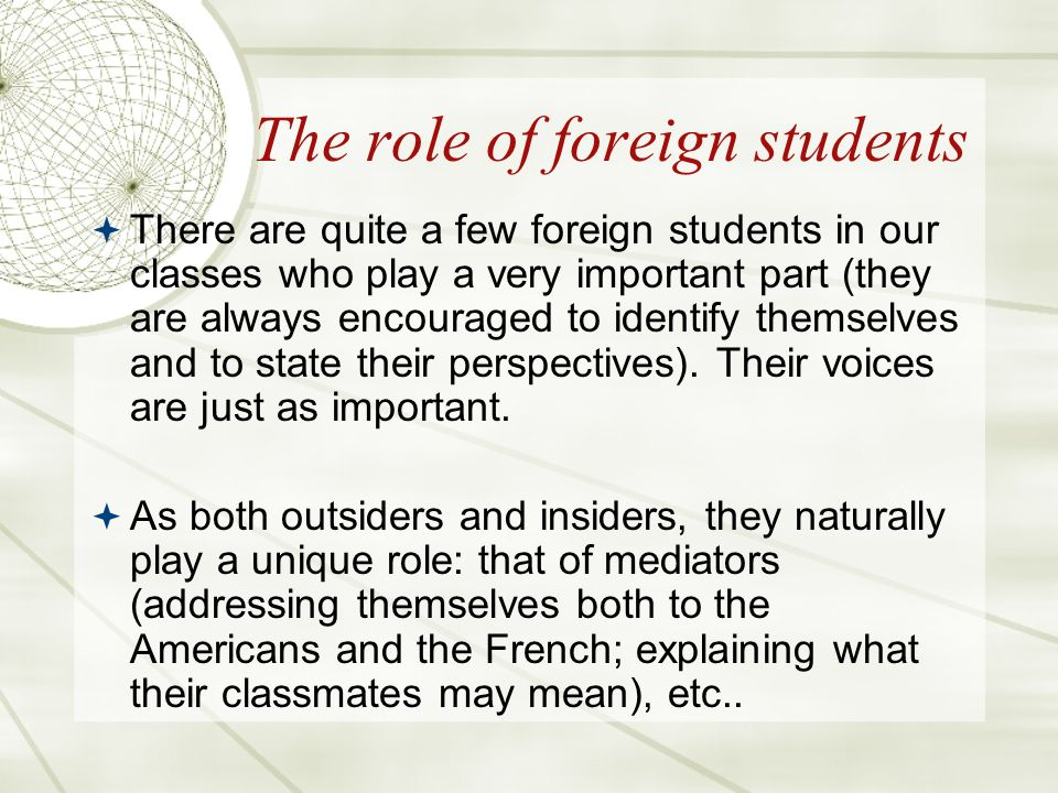 The role of foreign students There are quite a few foreign students in our classes who play a very important part (they are always encouraged to identify themselves and to state their perspectives).