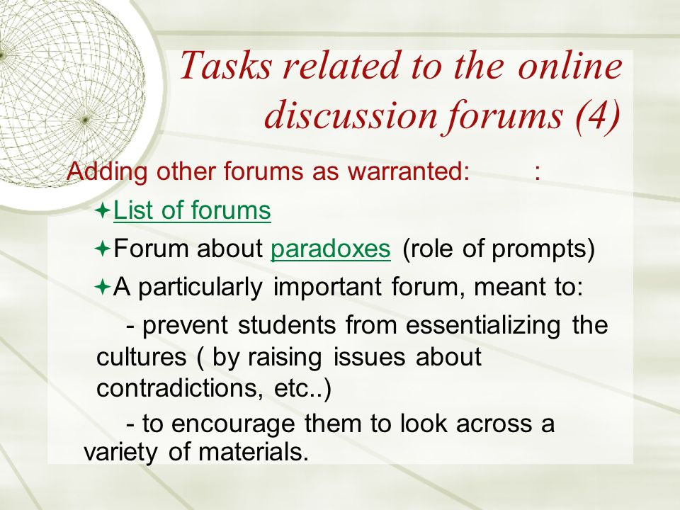 Tasks related to the online discussion forums (4) Adding other forums as warranted:: List of forums Forum about paradoxes (role of prompts)paradoxes A particularly important forum, meant to: - prevent students from essentializing the cultures ( by raising issues about contradictions, etc..) - to encourage them to look across a variety of materials.